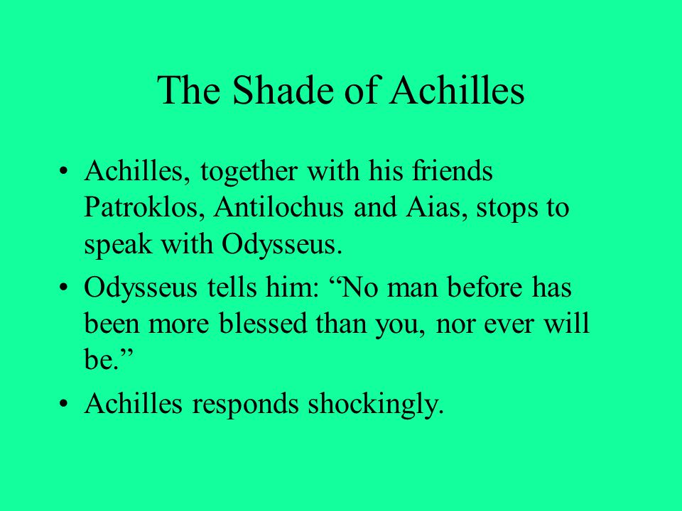 The Shade of Achilles Achilles, together with his friends Patroklos, Antilochus and Aias, stops to speak with Odysseus.