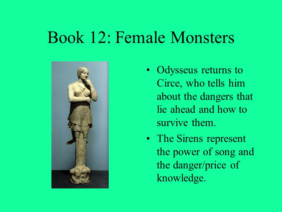 Book 12: Female Monsters Odysseus returns to Circe, who tells him about the dangers that lie ahead and how to survive them.