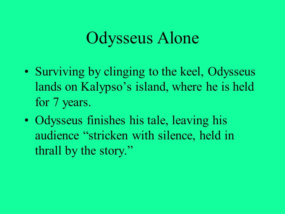 Odysseus Alone Surviving by clinging to the keel, Odysseus lands on Kalypso's island, where he is held for 7 years.