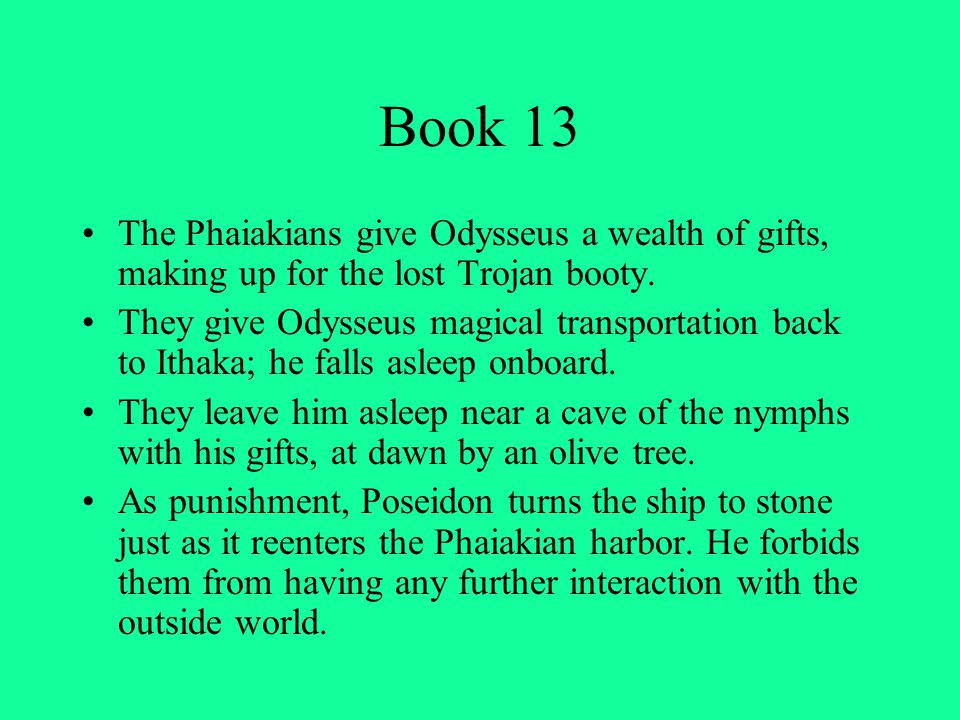 Book 13 The Phaiakians give Odysseus a wealth of gifts, making up for the lost Trojan booty.