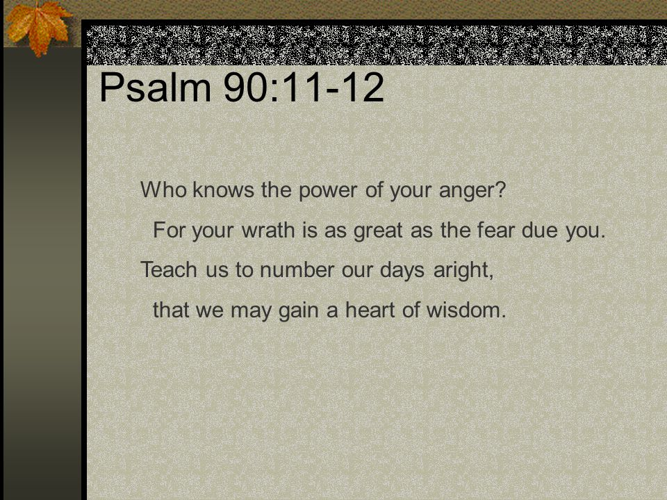 Psalm 90:11-12 Who knows the power of your anger