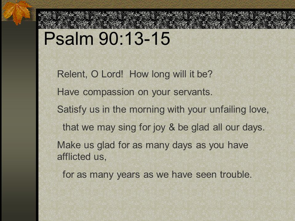 Psalm 90:13-15 Relent, O Lord! How long will it be