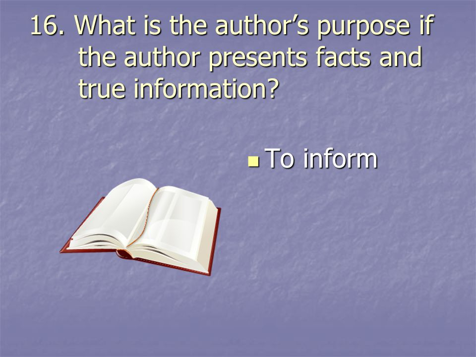 16. What is the author's purpose if the author presents facts and true information