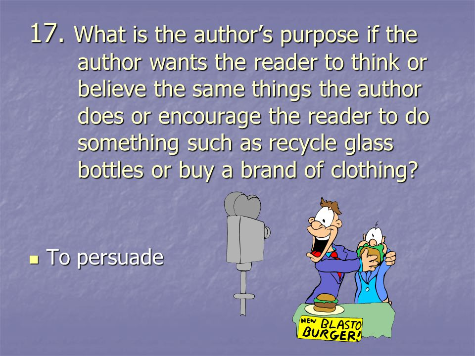 17. What is the author's purpose if the author wants the reader to think or believe the same things the author does or encourage the reader to do something such as recycle glass bottles or buy a brand of clothing