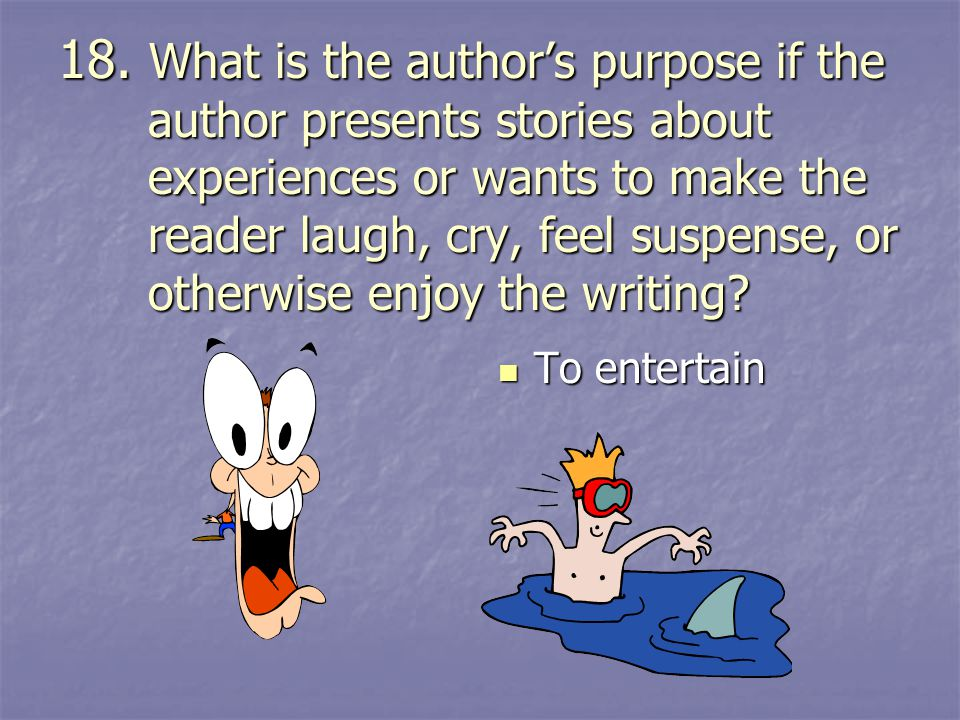 18. What is the author's purpose if the author presents stories about experiences or wants to make the reader laugh, cry, feel suspense, or otherwise enjoy the writing