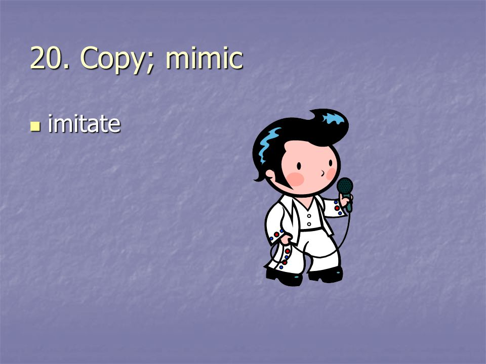 20. Copy; mimic imitate
