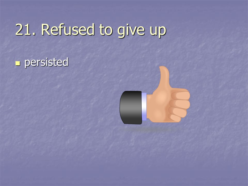 21. Refused to give up persisted