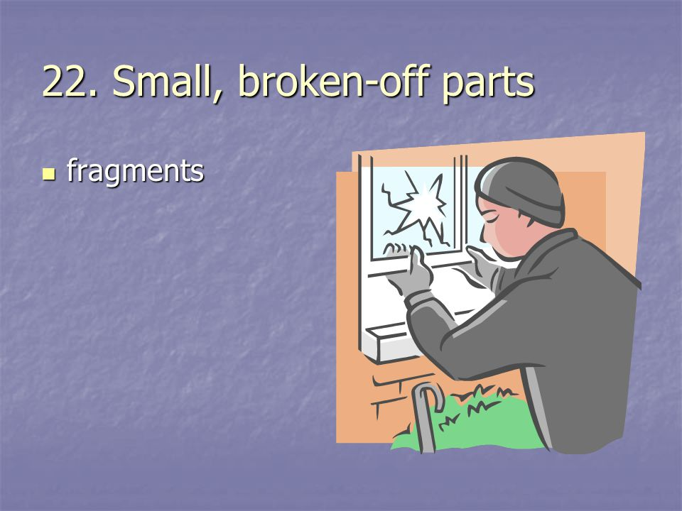 22. Small, broken-off parts