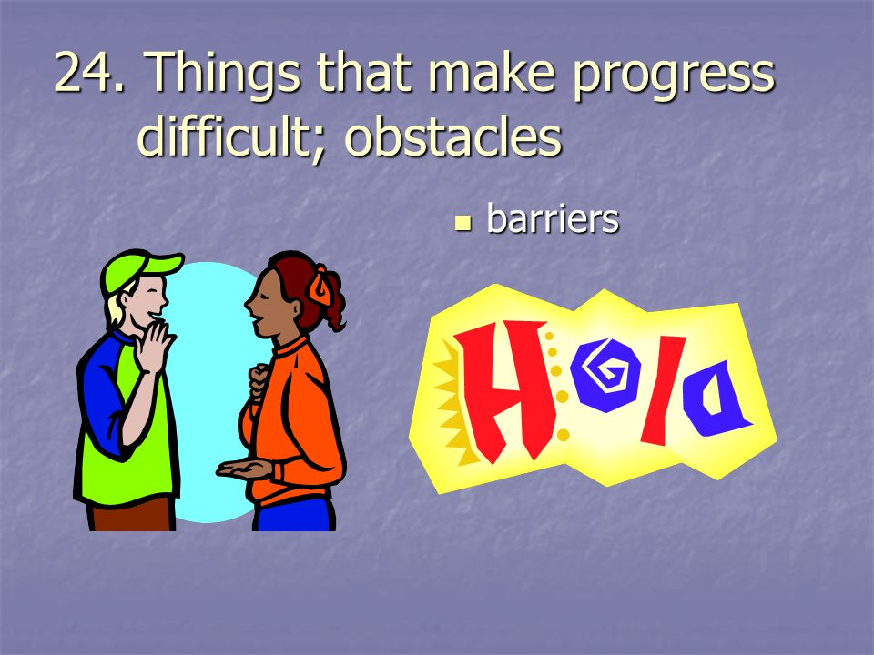 24. Things that make progress difficult; obstacles