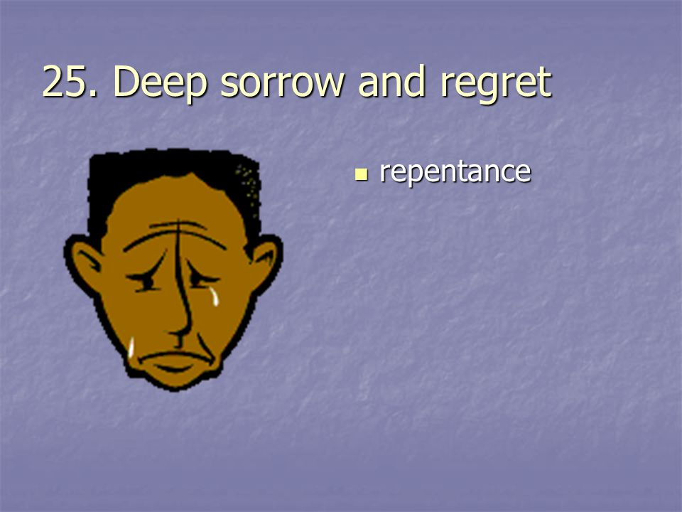 25. Deep sorrow and regret repentance