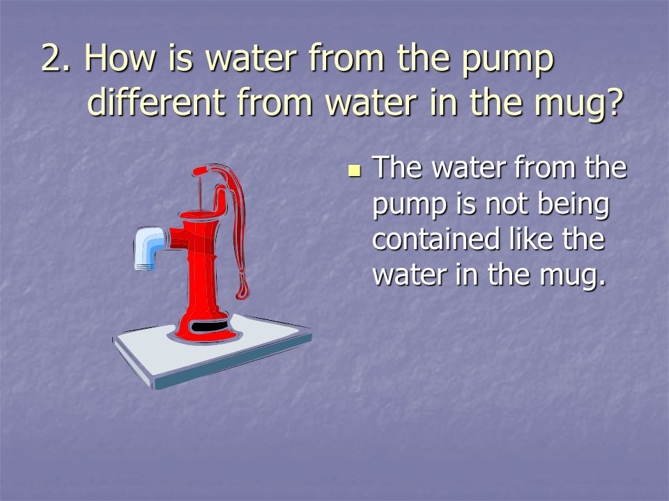 2. How is water from the pump different from water in the mug