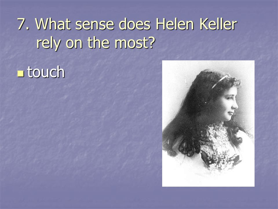 7. What sense does Helen Keller rely on the most