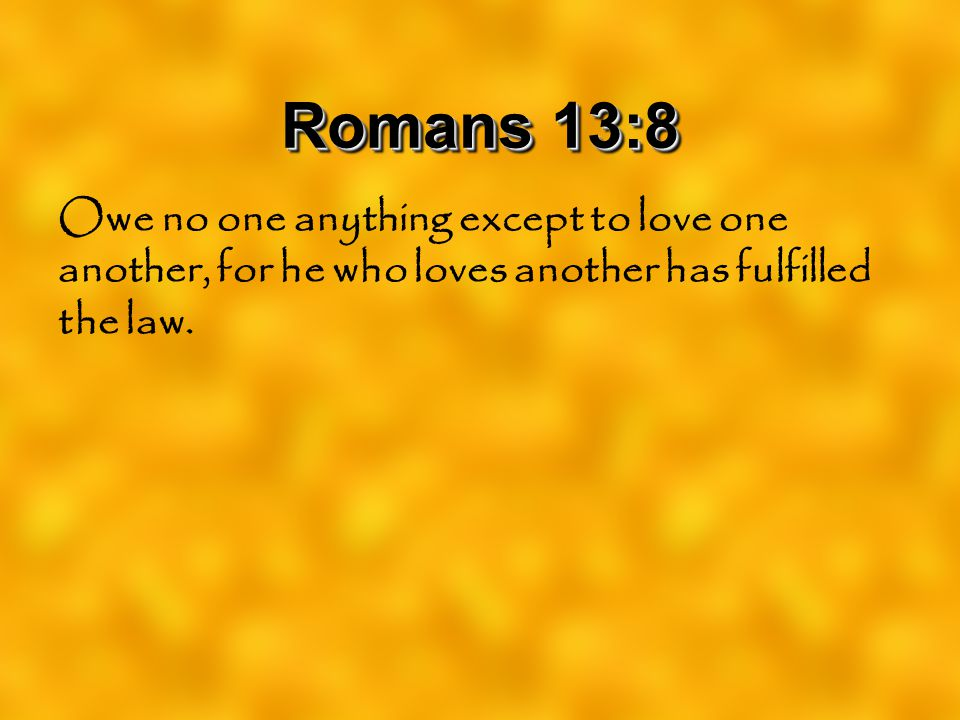 Romans 13:8 Owe no one anything except to love one another, for he who loves another has fulfilled the law.