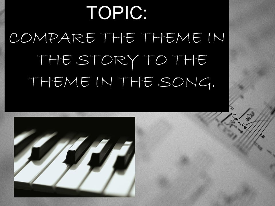 COMPARE THE THEME IN THE STORY TO THE THEME IN THE SONG.