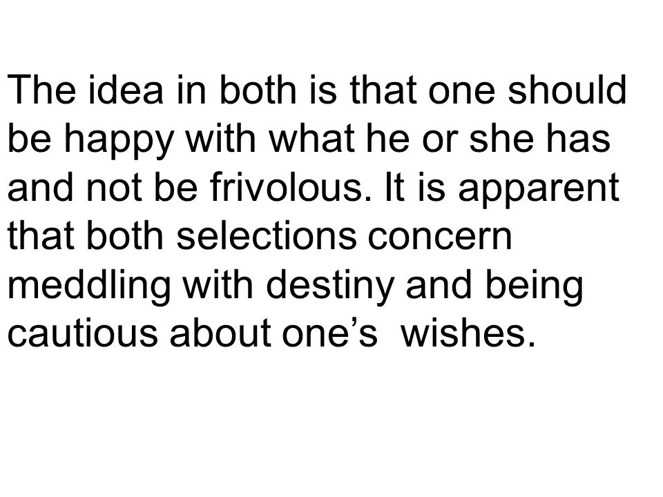The idea in both is that one should be happy with what he or she has and not be frivolous.