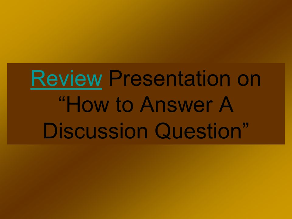 Review Presentation on How to Answer A Discussion Question