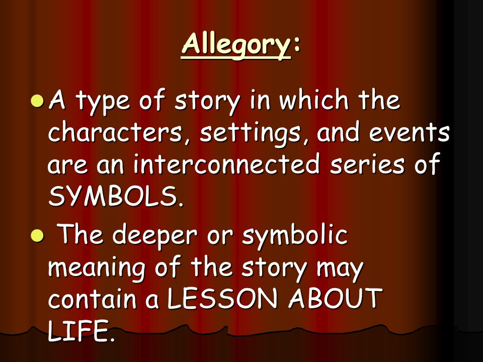 Allegory: A type of story in which the characters, settings, and events are an interconnected series of SYMBOLS.