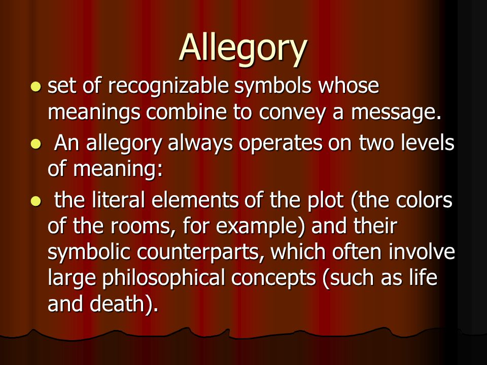 Allegory set of recognizable symbols whose meanings combine to convey a message. An allegory always operates on two levels of meaning: