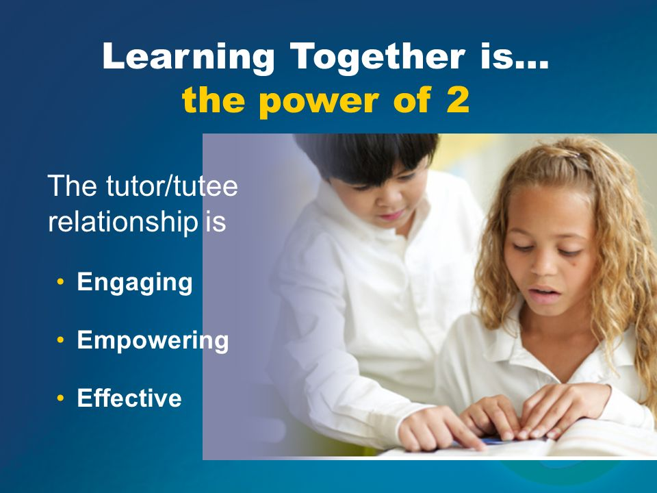 Learning Together is… the power of 2 The tutor/tutee relationship is