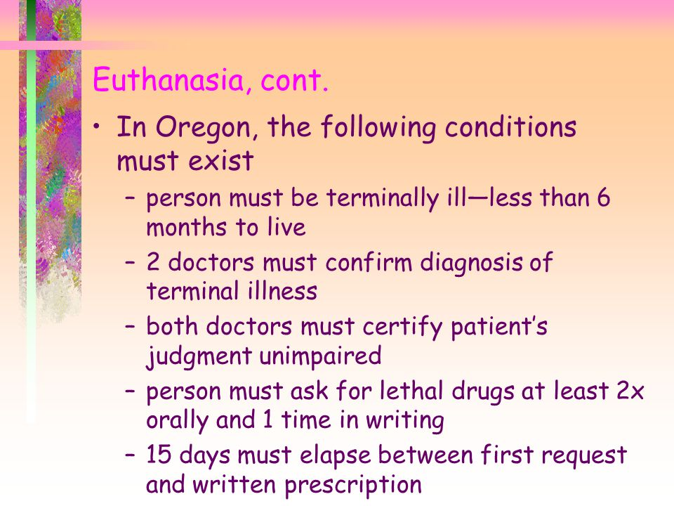 Euthanasia, cont. In Oregon, the following conditions must exist