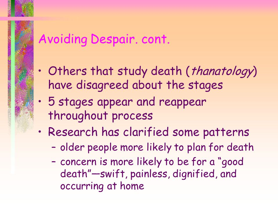 Avoiding Despair. cont. Others that study death (thanatology) have disagreed about the stages. 5 stages appear and reappear throughout process.