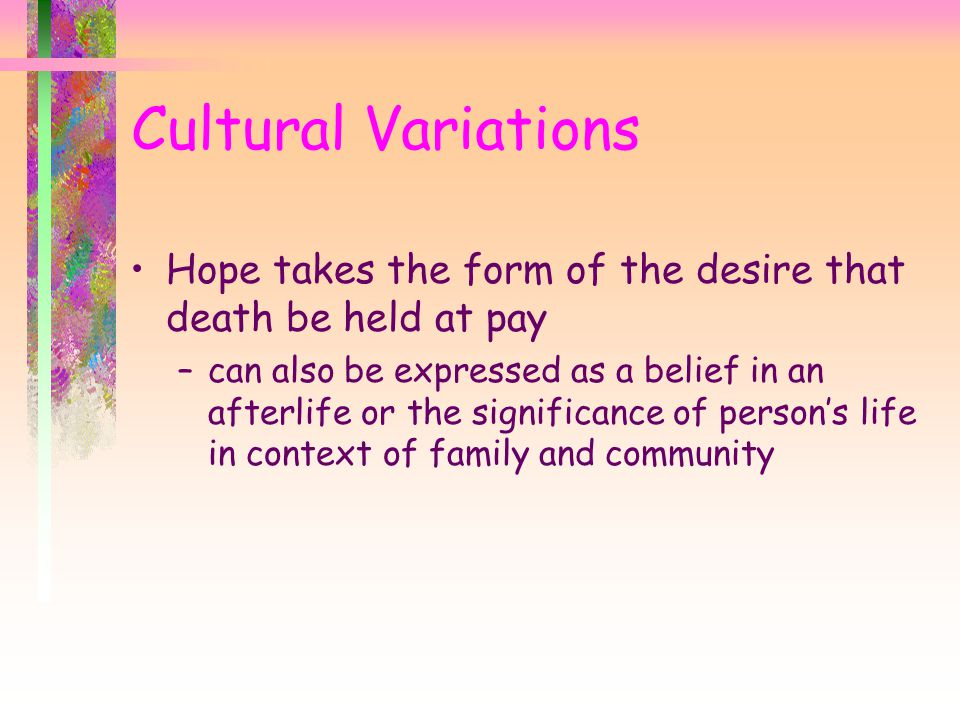 Cultural Variations Hope takes the form of the desire that death be held at pay.
