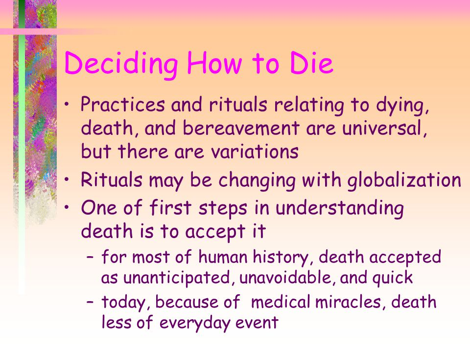 Deciding How to Die Practices and rituals relating to dying, death, and bereavement are universal, but there are variations.
