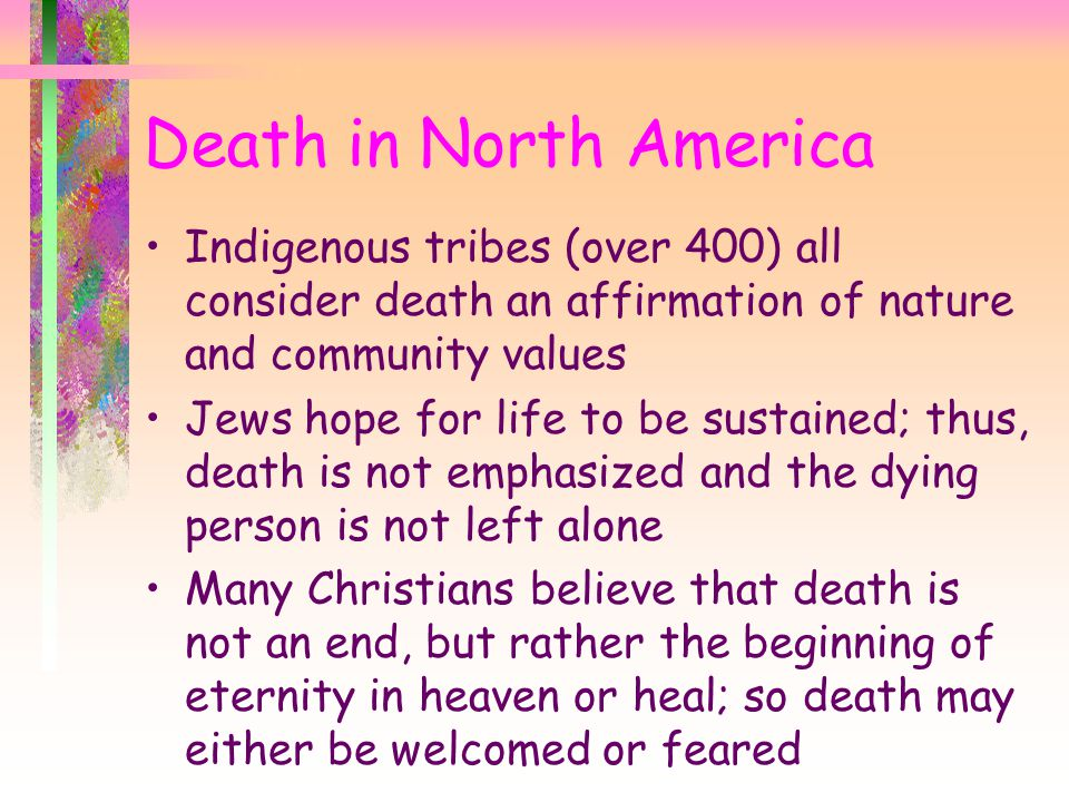 Death in North America Indigenous tribes (over 400) all consider death an affirmation of nature and community values.