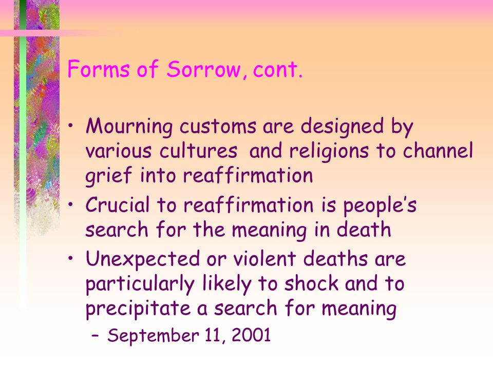 Forms of Sorrow, cont. Mourning customs are designed by various cultures and religions to channel grief into reaffirmation.