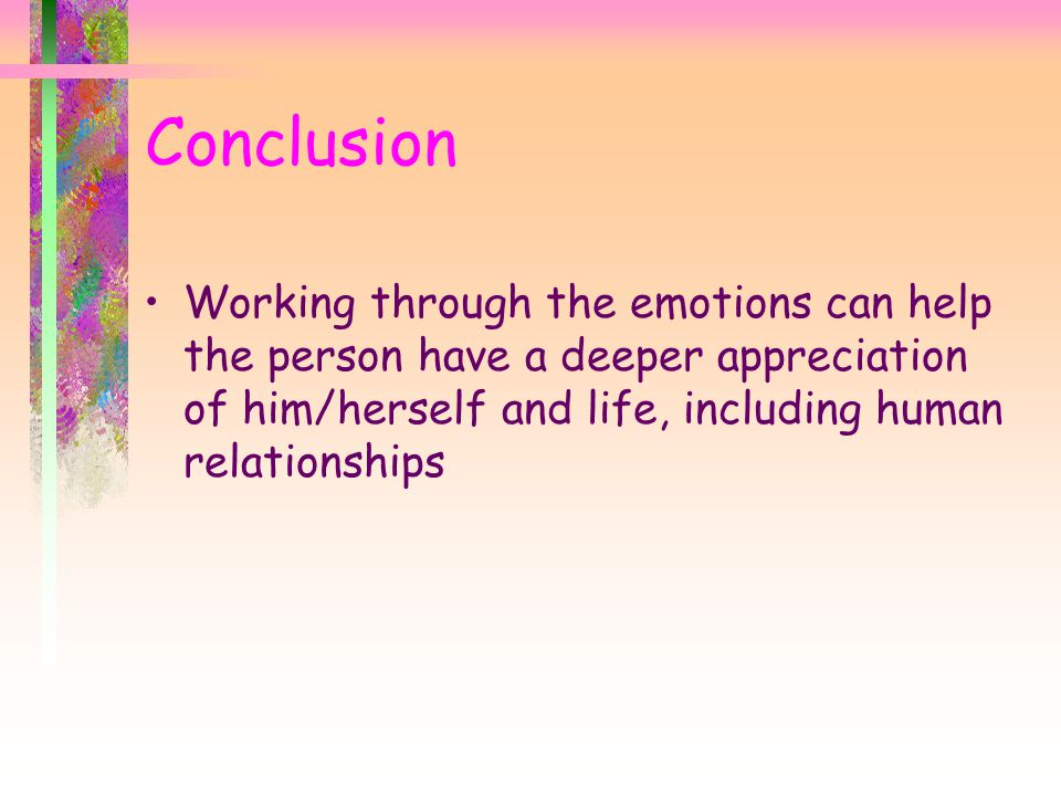 Conclusion Working through the emotions can help the person have a deeper appreciation of him/herself and life, including human relationships.