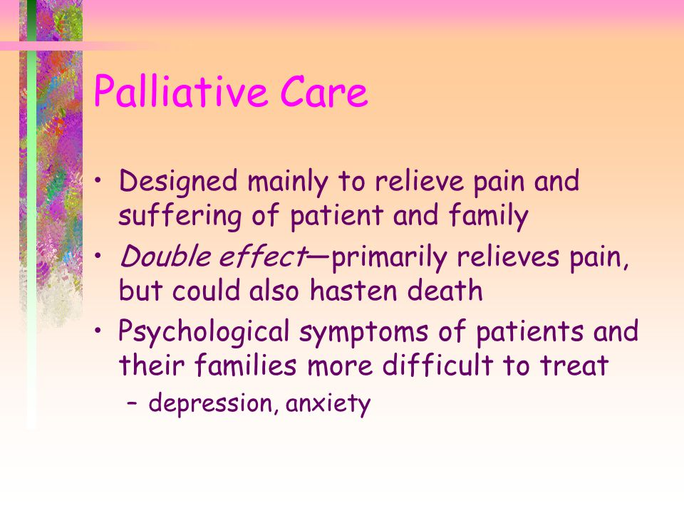 Palliative Care Designed mainly to relieve pain and suffering of patient and family.