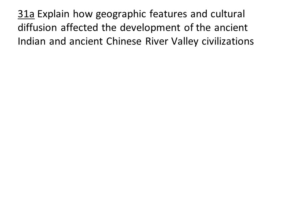 31a Explain how geographic features and cultural diffusion affected the development of the ancient Indian and ancient Chinese River Valley civilizations