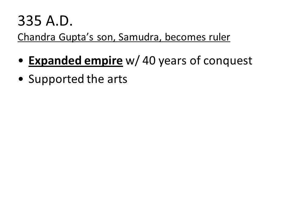 335 A.D. Chandra Gupta's son, Samudra, becomes ruler