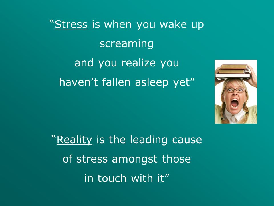Stress is when you wake up screaming and you realize you