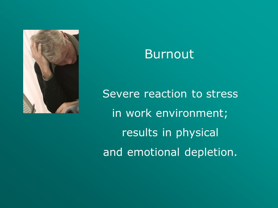 Burnout Severe reaction to stress in work environment;