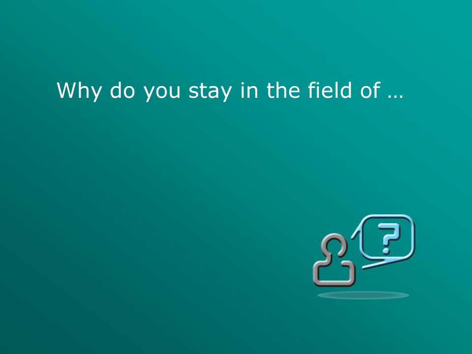 Why do you stay in the field of …
