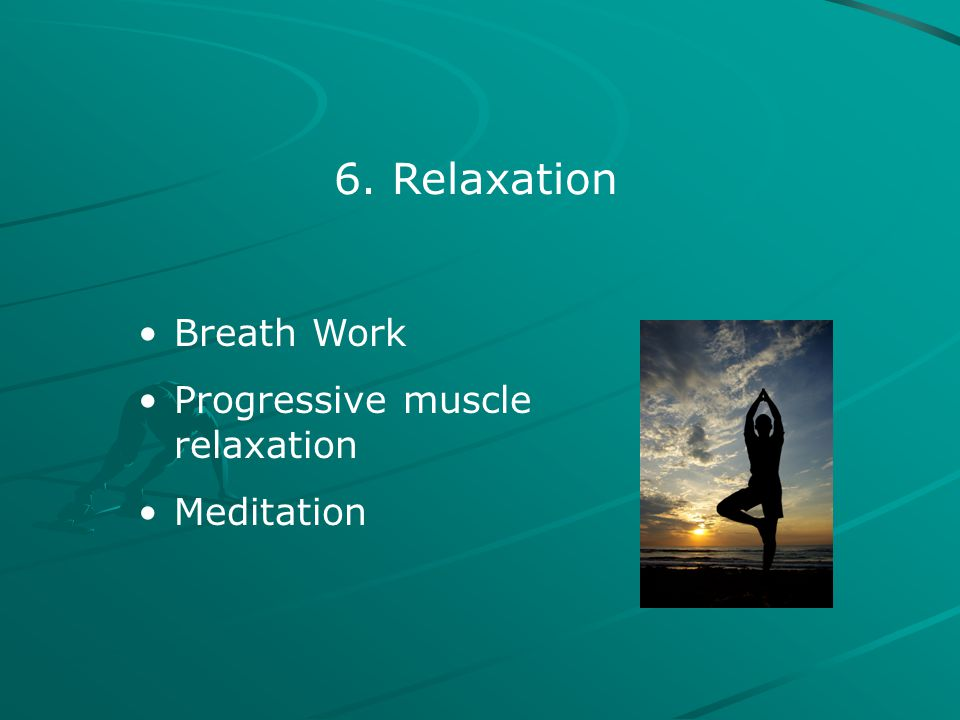 6. Relaxation Breath Work Progressive muscle relaxation Meditation