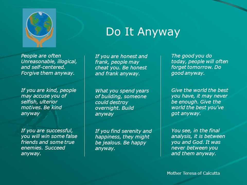 Do It Anyway People are often Unreasonable, illogical, and self-centered. Forgive them anyway.