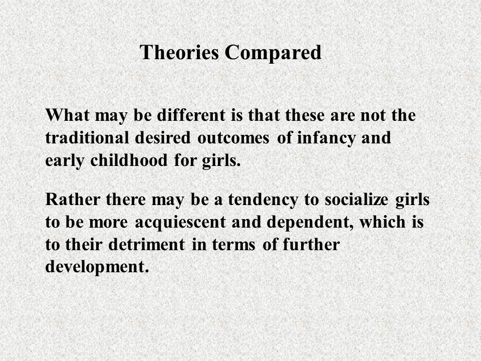 Theories Compared What may be different is that these are not the traditional desired outcomes of infancy and early childhood for girls.