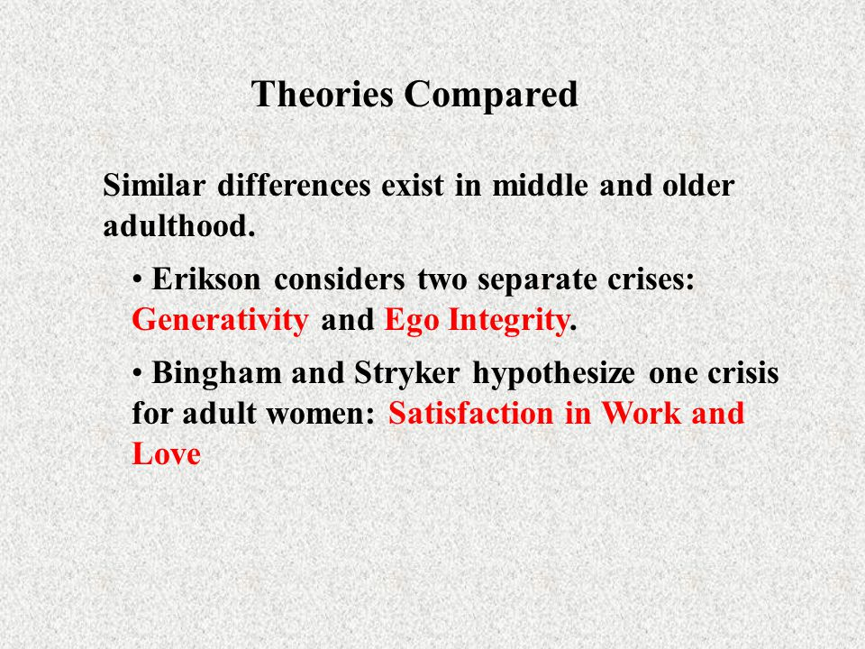 Theories Compared Similar differences exist in middle and older adulthood. Erikson considers two separate crises: Generativity and Ego Integrity.