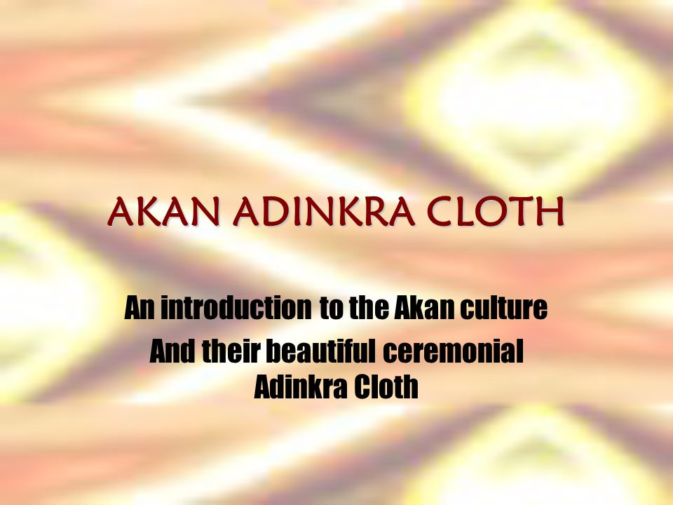 AKAN ADINKRA CLOTH An introduction to the Akan culture