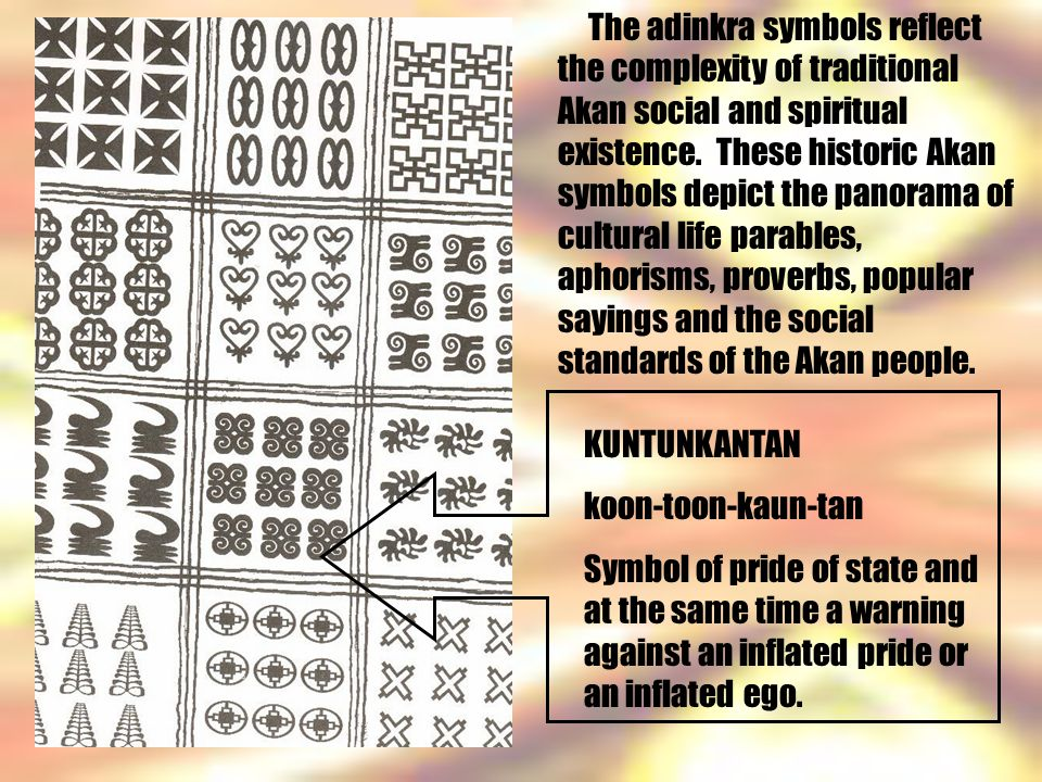 The adinkra symbols reflect the complexity of traditional Akan social and spiritual existence. These historic Akan symbols depict the panorama of cultural life parables, aphorisms, proverbs, popular sayings and the social standards of the Akan people.