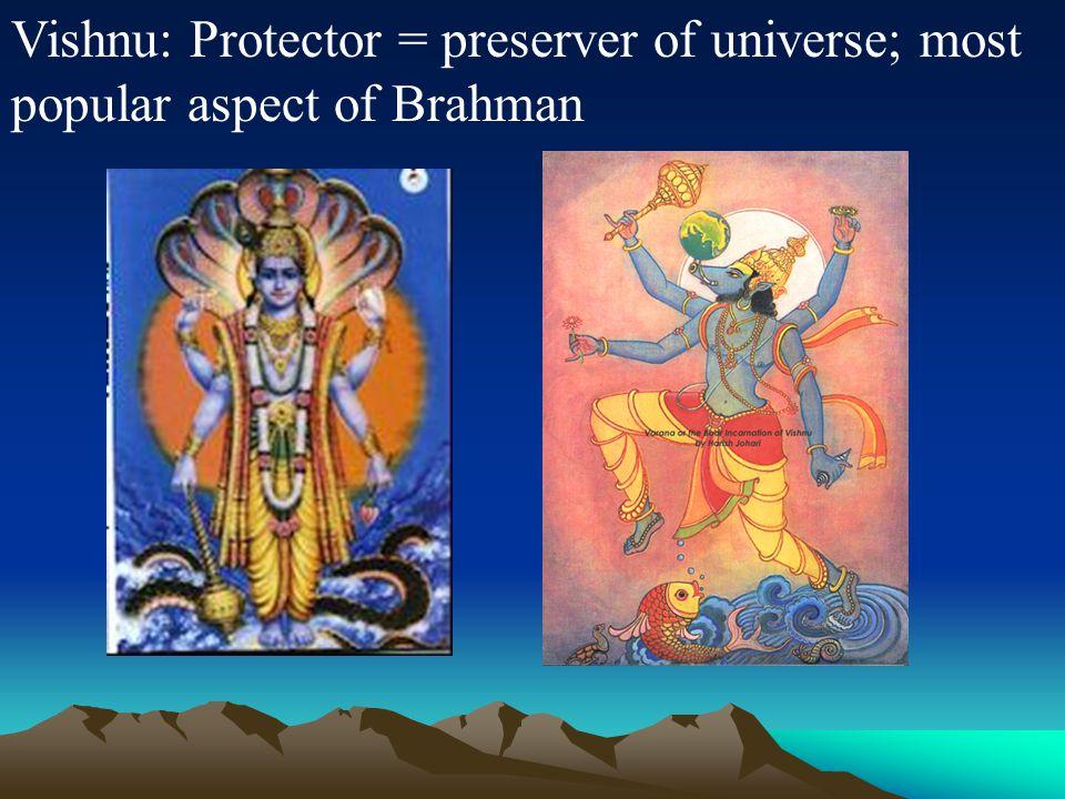 Vishnu: Protector = preserver of universe; most popular aspect of Brahman