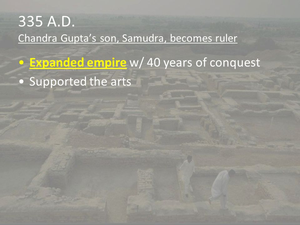 335 A.D. Chandra Gupta's son, Samudra, becomes ruler