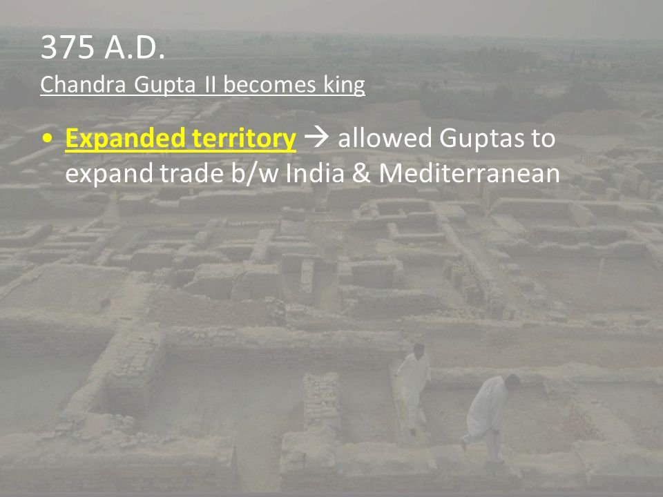 375 A.D. Chandra Gupta II becomes king