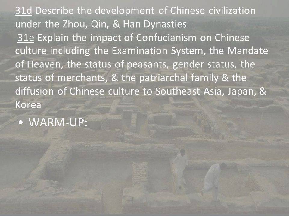 31d Describe the development of Chinese civilization under the Zhou, Qin, & Han Dynasties 31e Explain the impact of Confucianism on Chinese culture including the Examination System, the Mandate of Heaven, the status of peasants, gender status, the status of merchants, & the patriarchal family & the diffusion of Chinese culture to Southeast Asia, Japan, & Korea