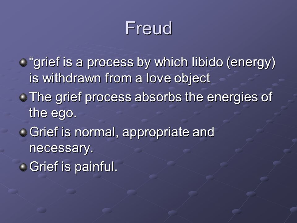 Freud grief is a process by which libido (energy) is withdrawn from a love object. The grief process absorbs the energies of the ego.