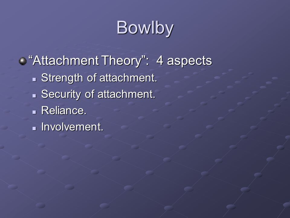 Bowlby Attachment Theory : 4 aspects Strength of attachment.