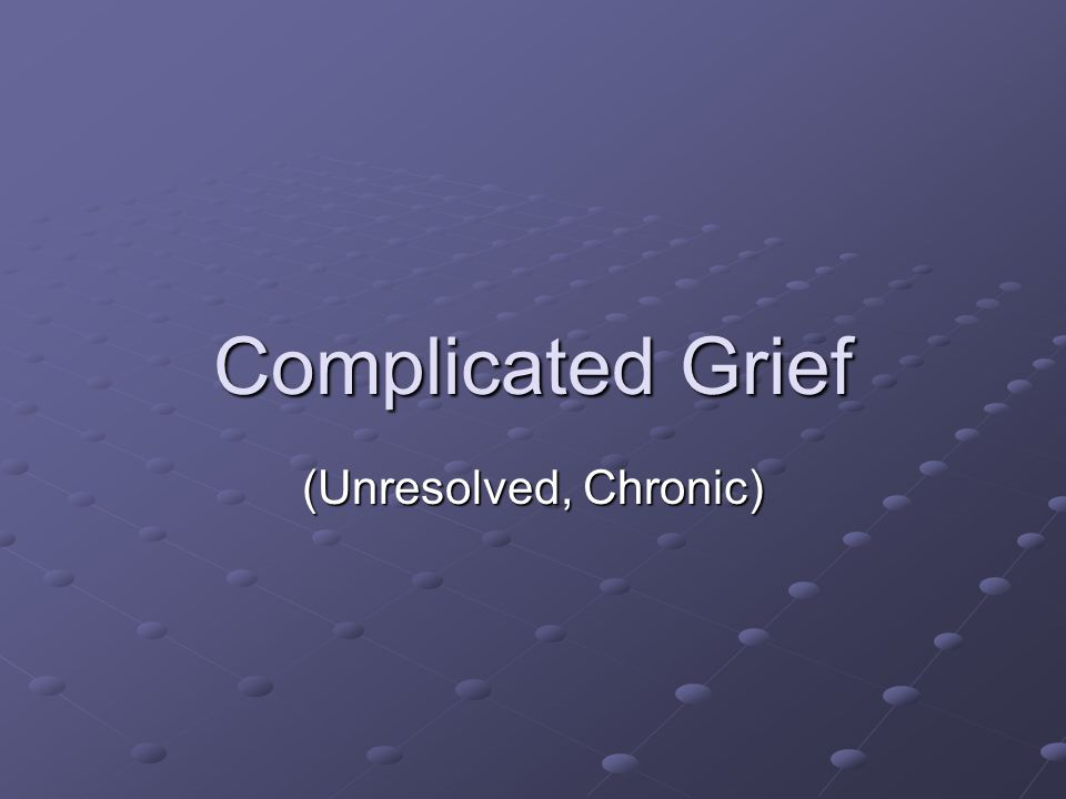 Complicated Grief (Unresolved, Chronic)