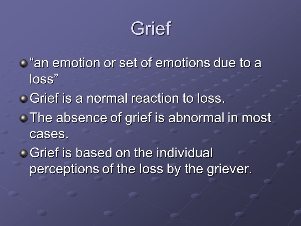 Grief an emotion or set of emotions due to a loss